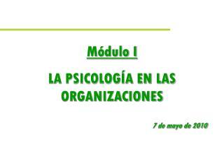 Módulo I LA PSICOLOGÍA EN LAS  ORGANIZACIONES 7 de mayo de 2010