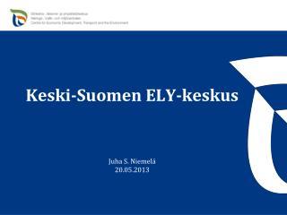 Keski-Suomen ELY-keskus Juha S. Niemelä 20.05.2013