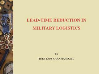 LEAD-TIME REDUCTION IN  MILITARY LOGISTICS By Yunus Emre KARAMANOGLU