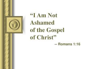 �I Am Not Ashamed of the Gospel of Christ�