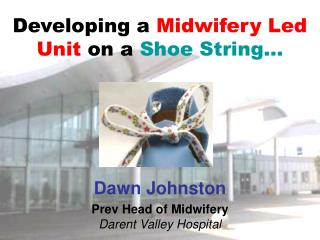 Developing a  Midwifery Led Unit  on a  Shoe String…