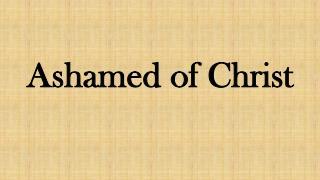 Ashamed of Christ