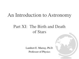 An Introduction to Astronomy Part XI:  The Birth and Death  of Stars