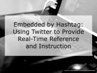 Embedded by  Hashtag :  Using Twitter to Provide Real-Time Reference  and Instruction