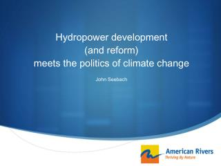 Hydropower development  (and reform)  meets the politics of climate change  John Seebach