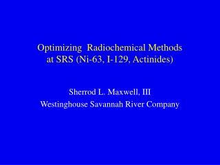 Optimizing  Radiochemical Methods  at SRS (Ni-63, I-129, Actinides)