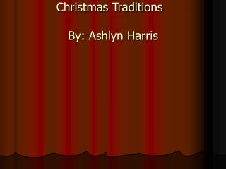 Christmas Traditions	 By: Ashlyn Harris