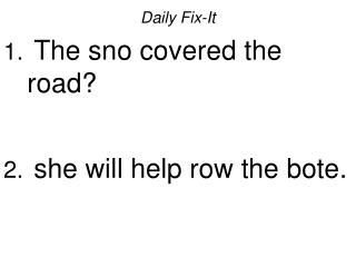 Daily Fix-It  The sno covered the road   she will help row the bote.