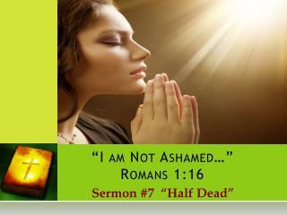 """""""I am Not Ashamed…""""  Romans 1:16"""