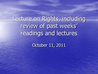 Lecture on Rights,  including review  of past weeks '  readings and lectures