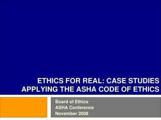 ETHICS FOR REAL: CASE STUDIES APPLYING THE ASHA CODE OF ETHICS