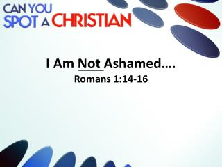 I Am  Not  Ashamed�. Romans 1:14-16