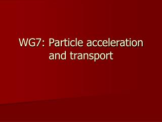 WG7: Particle acceleration and transport