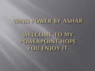 Wind power By  AshAR Welcome to my PowerPoint hope you enjoy it.
