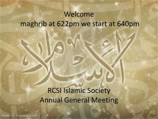Welcome   maghrib at 622pm we start at 640pm  RCSI Islamic Society  Annual General Meeting