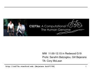 MW 11:00-12:15 in Redwood G19 Profs: Serafim Batzoglou, Gill Bejerano TA: Cory McLean