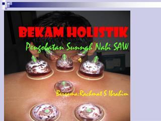 BEKAM HOLISTIK Pengobatan Sunnah Nabi SAW Bersama:Rachmat S Ibrahim