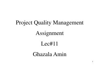 Project Quality Management Assignment Lec#11 Ghazala Amin
