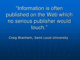 """Information is often published on the Web which no serious publisher would touch."""