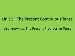 Unit 2:  The Present Continuous Tense  (also known as The Present Progressive Tense)