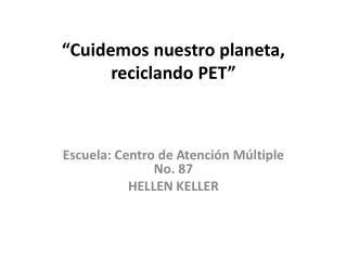""""""" Cuidemos nuestro planeta, reciclando PET"""""""