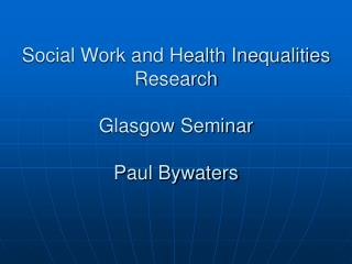 Social Work and Health Inequalities Research Glasgow Seminar Paul Bywaters