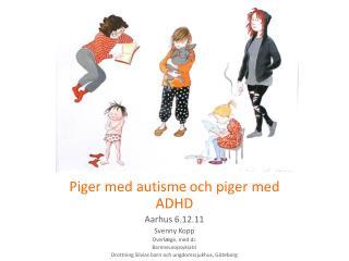 Piger med autisme och piger med ADHD Aarhus 6.12.11 Svenny Kopp Overl ge, med.dr.  Barnneuropsykiatri  Drottning Silvias