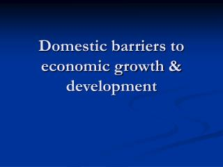 Domestic barriers to economic growth & development
