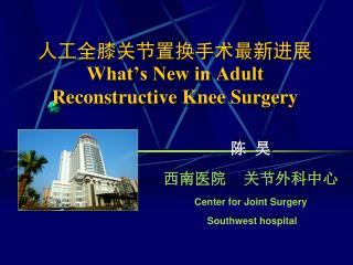人工全膝关节置换手术最新进展 What's New in Adult Reconstructive Knee Surgery