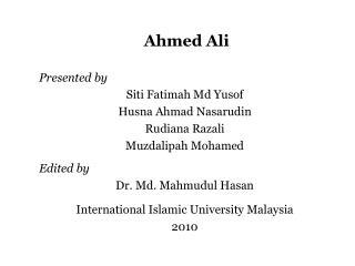 Ahmed Ali Presented by Siti  Fatimah  Md Yusof Husna  Ahmad  Nasarudin Rudiana Razali
