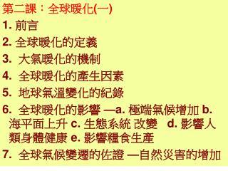 第二課:全球暖化 ( 一 ) 1.  前言 2.  全球暖化的定義 3.   大氣暖化的機制 4.   全球暖化的產生因素 5.   地球氣溫變化的紀錄