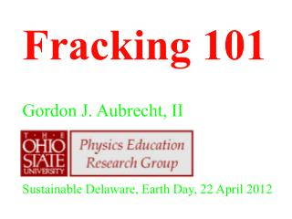 Fracking 101 Gordon J. Aubrecht, II Sustainable Delaware, Earth Day, 22 April 2012