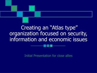 """Creating an """"Atlas type"""" organization focused on security, information and economic issues"""