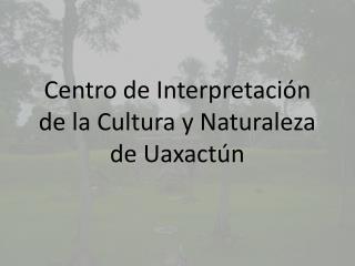 Centro de Interpretación de la Cultura y Naturaleza de Uaxactún