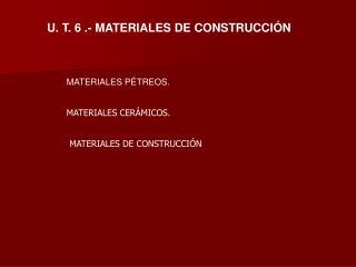 U. T. 6 .- MATERIALES DE CONSTRUCCI�N