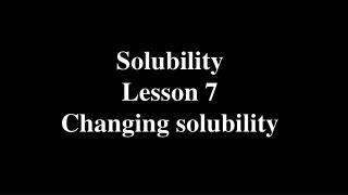 Solubility Lesson 7 Changing solubility