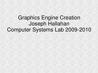 Graphics Engine Creation Joseph Hallahan Computer Systems Lab 2009-2010