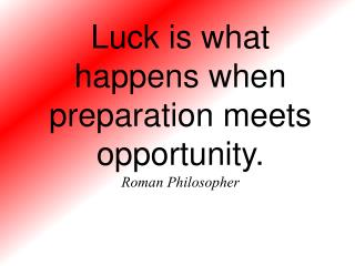 Luck is what happens when preparation meets opportunity. Roman Philosopher