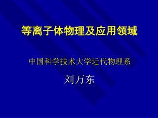 等离子体物理及应用领域 中国科学技术大学近代物理系 刘万东