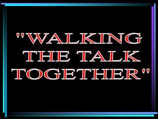 """WALKING  THE TALK TOGETHER"""