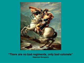 There are no bad regiments, only bad colonels  -Napoleon Bonaparte