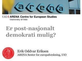 Erik  Oddvar Eriksen ARENA  Senter  for  europaforskning , UiO