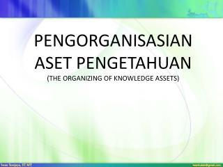 PENGORGANISASIAN  ASET PENGETAHUAN (THE ORGANIZING OF KNOWLEDGE ASSETS)