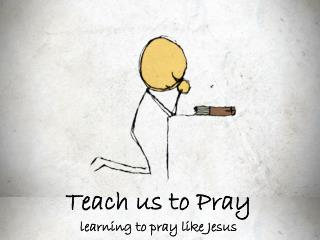 Teach us to Pray  learning to pray like Jesus