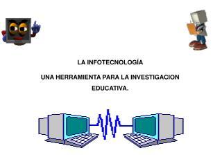 LA INFOTECNOLOG�A  UNA HERRAMIENTA PARA LA INVESTIGACION EDUCATIVA.