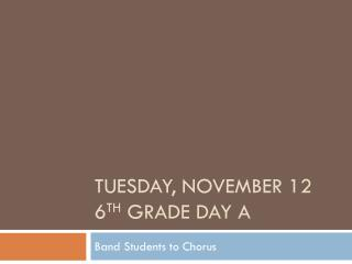 Tuesday, November 12 6 th  Grade Day A
