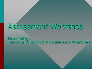 Assessment Workshop Presented by: The Office of Institutional Research and Assessment