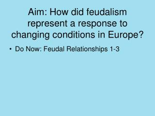 Aim: How did feudalism represent a response to changing conditions in Europe?