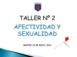 TALLER Nº 2 AFECTIVIDAD Y SEXUALIDAD MARTES 15 DE MAYO, 2012