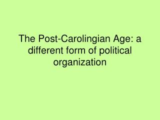 The Post-Carolingian Age: a different form of political organization